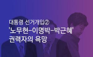 [마부작침] 대통령 선거개입 ② : '노무현-이명박-박근혜' 권력자의 욕망