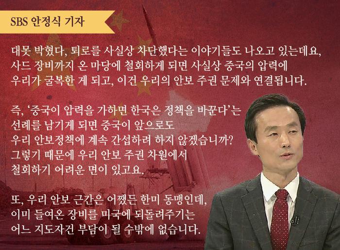 """[SBS 안정식 기자] """"대못 박혔다, 퇴로를 사실상 차단했다는 이야기들도 나오고 있는데요, 사드 장비까지 온 마당에 철회하게 되면 사실상 중국의 압력에 우리가 굴복한 게 되고, 이건 우리의 안보 주권 문제와 연결됩니다.   즉, '중국이 압력을 가하면 한국은 정책을 바꾼다'는 선례를 남기게 되면 중국이 앞으로도 우리 안보정책에 계속 간섭하려 하지 않겠습니까? 그렇기 때문에 우리 안보 주권 차원에서 철회하기 어려운 면이 있고요.   또, 우리 안보 근간은 어쨌든 한미 동맹인데, 이미 들여온 장비를 미국에 되돌려주기는 어느 지도자건 부담이 될 수밖에 없습니다."""""""