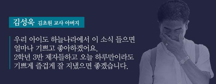 [김성욱/고 김초원 씨 아버지 : 우리 아이도 하늘나라에서 이 소식 들으면 얼마나 기쁘고 좋아하겠어요. 2학년 3반 제자들하고 오늘 하루만이라도 기쁘게 즐겁게 잘 지냈으면 좋겠습니다.]