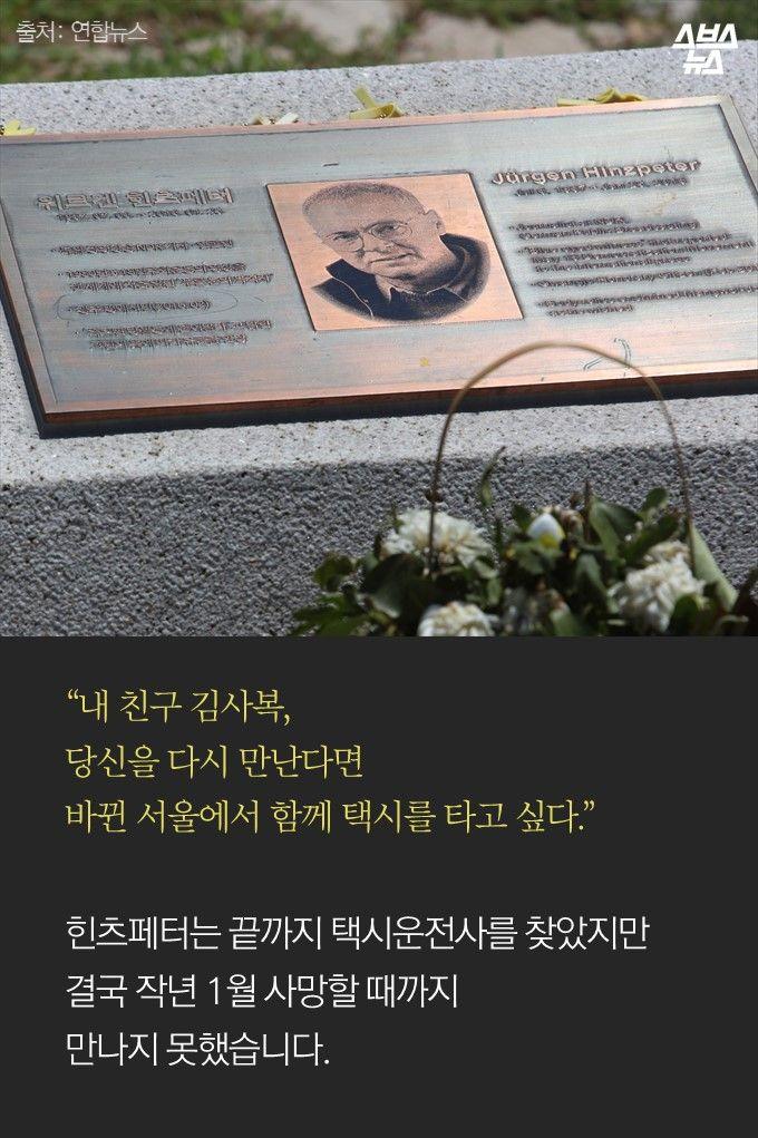 """""""내 친구 김사복, 당신을 다시 만난다면 바뀐 서울에서 함께 택시를 타고 싶다.""""  힌츠페터는 끝까지 택시운전사를 찾았지만 결국 작년 1월 사망할 때까지  만나지 못했습니다."""