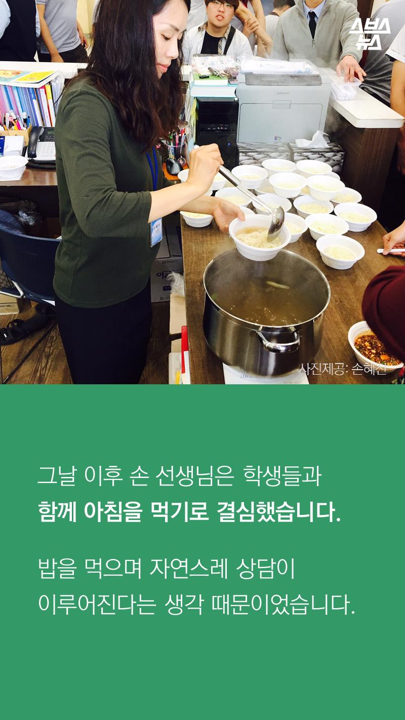 그날 이후 손 선생님은 학생들과  함께 아침을 먹기로 결심했습니다.  밥을 먹으며 자연스레 상담이  이루어진다는 생각 때문이었습니다.