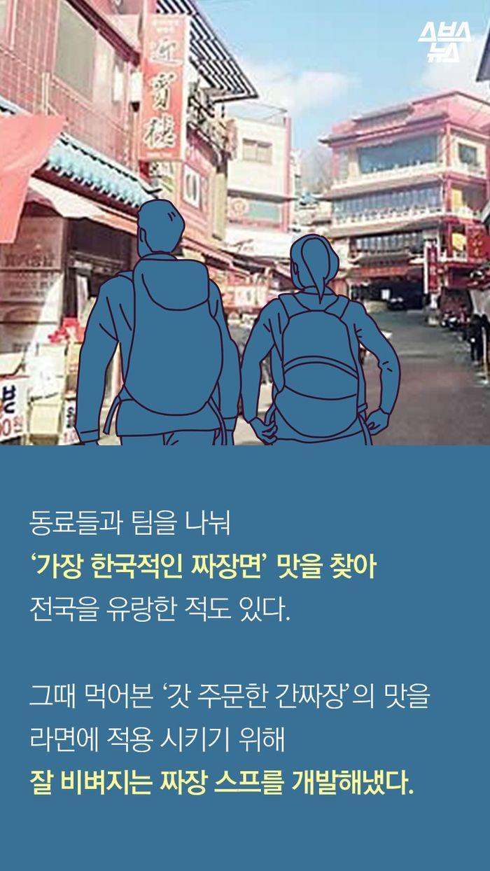 동료들과 팀을 나눠 '가장 한국적인 짜장면' 맛을 찾아 전국을 유랑한 적도 있다.  그때 먹어본 '갓 주문한 간짜장'의 맛을 라면에 적용 시키기 위해  잘 비벼지는 짜장 스프를 개발해냈다.