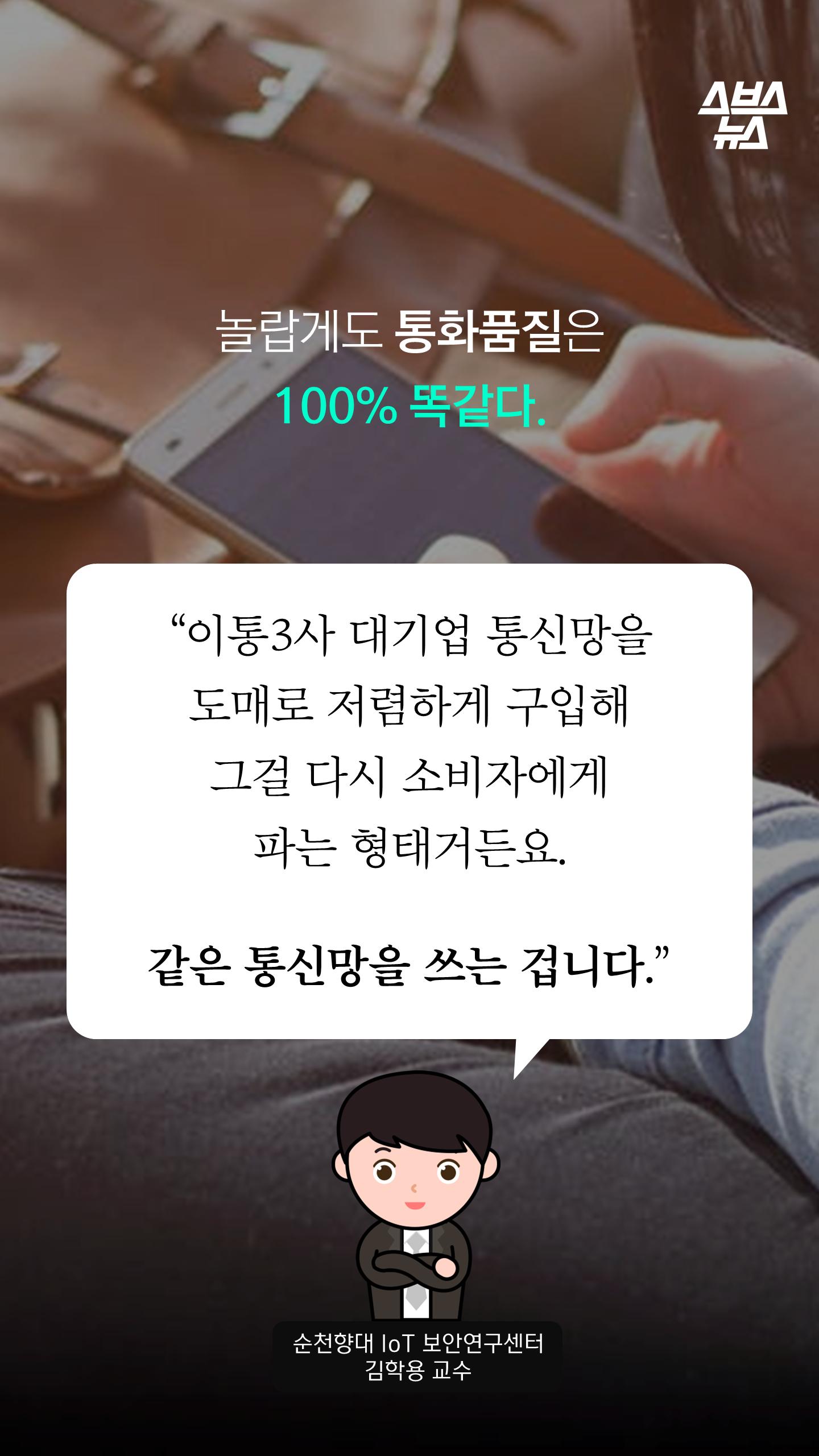 """놀랍게도 통화품질은100% 똑같다.""""이통3사 대기업 통신망을도매로 저렴하게 구입해그걸 다시 소비자에게파는 형태거든요.같은 통신망을 쓰는 겁니다.""""순천향대 IoT 보안연구센터김학용 교수"""