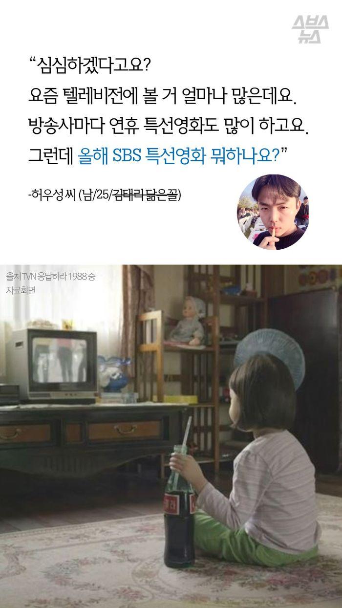 """""""심심하겠다고요? 요즘 텔레비전에 볼 거 얼마나 많은데요. 방송사마다 연휴 특선영화도 많이 하고요. 그런데 올해 SBS 특선영화 뭐하나요?""""  - 허우성 씨 (남/25/김태리 닮은꼴)"""
