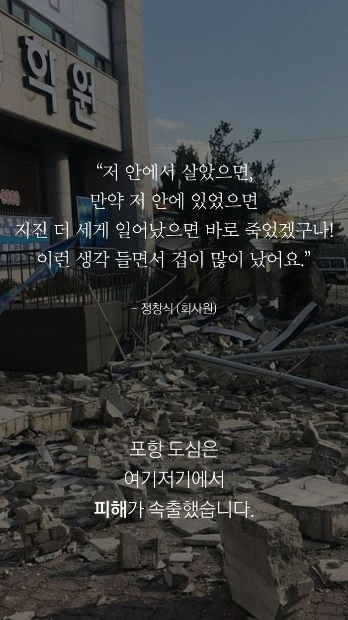 """""""저 안에서 살았으면, 만약 저 안에 있었으면  지진 더 세게 일어났으면 바로 죽었겠구나!  이런 생각 들면서 겁이 많이 났어요.""""  - 정창식 (회사원)  포항 도심은  여기저기에서  피해가 속출했습니다."""