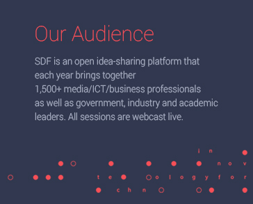 Our Audience SDFSDF is an open idea-sharing platform that each year brings together 1,500+ media/ICT/business professionals as well as government, industry and academic leaders. All sessions are webcast live.