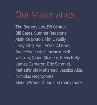 Our Visionaries Tim Berners-Lee, Bill Clinton, Bill Gates, Sumner Redstone, Alain de Botton, Tim O'Reilly, Larry King, Paul Polak, Al Gore, Anne Sweeney, Genevieve Bell, will.i.am, Gloria Steinem, Kevin Kelly, James Cameron, Eric Schmidt, Mahathir bin Mohamad, Jessica Alba, Nicholas Negroponte, Myung-Whun Chung and many more.