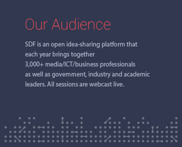 Our Audience SDF is an open idea-sharing platform that each year brings together 3,000+ media/ICT/business professionals as well as government, industry and academic leaders. All sessions are webcast live.