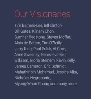 Our Visionaries Tim Berners-Lee, Bill Clinton, Bill Gates, Sumner Redstone, Alain de Botton, Tim O'Reilly, Larry King, Paul Polak, Al Gore, Anne Sweeney, Genevieve Bell, will.i.am, Gloria Steinem, Kevin Kelly, James Cameron, Eric Schmidt, Mahathir bin Mohamad, Jessica Alba, Nicholas Negroponte, Myung-Whun Chung and many more.