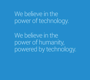 We believe in the power of technology. We believe in the power of humanity, powered by technology.