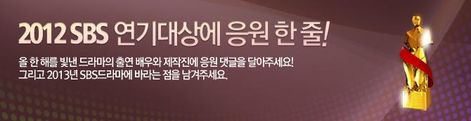2012sbs 연기대상에 응원한줄! 올한해를 빛낸 드라마의 출연 배우와 제작진에 응원댓글을 달아주세요! 그리고 2013년 sbs드라마에 바라는 점을 남겨주세요.