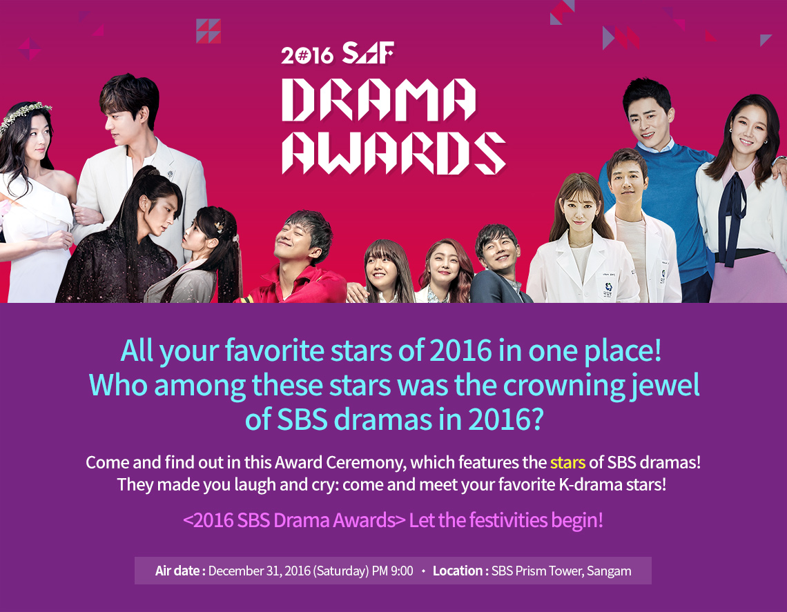 2016 SAF Drama Awards.All your favorite stars of 2016 in one place! Who among these stars was the crowning jewel of SBS dramas in 2016? Come and find out in this Award Ceremony, which features the stars of SBS dramas! They made you laugh and cry: come and meet your favorite K-drama stars! <2016 SBS Drama Awards> Let the festivities begin! Air date : December 31, 2016 (Saturday)/O Location : SBS Prism Tower, Sangam