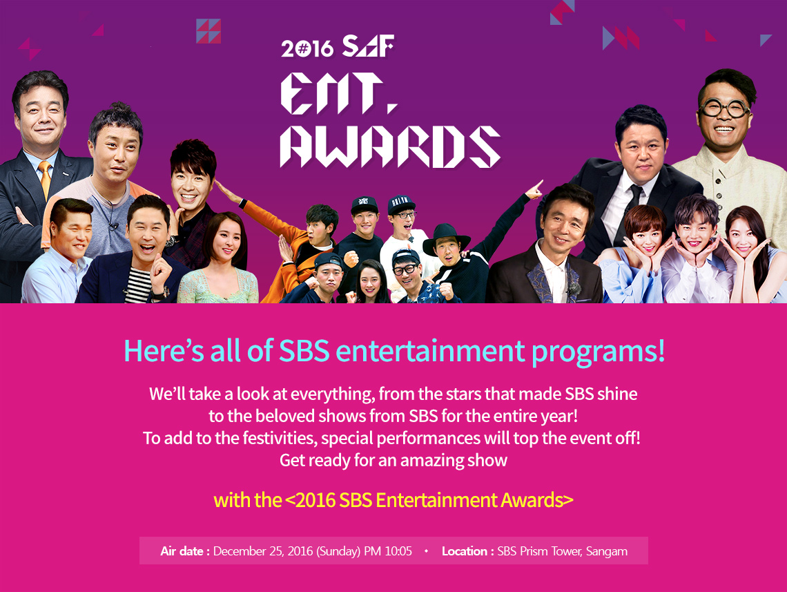 2016 SAF ENT.Awards. Here's all of SBS entertainment programs!We'll take a look at everything, from the stars that made SBS shine to the beloved shows from SBS for the entire year! To add to the festivities, special performances will top the event off! Get ready for an amazing show with the <2016 SBS Entertainment Awards> Air date : December 25, 2016 (Sunday) Location : SBS Prism Tower, Sangam