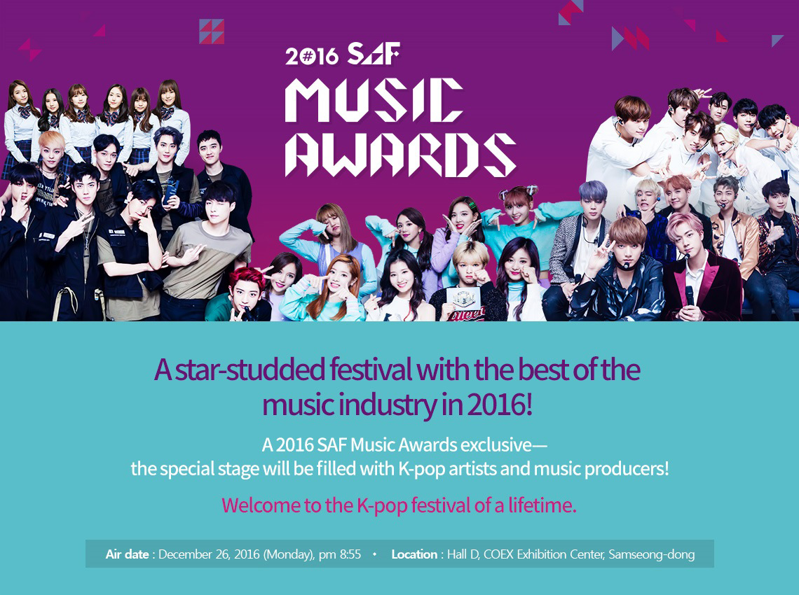 A star-studded festival with the best of the music industry in 2016!  A 2016 SAF Music Awards exclusive—the special stage will be filled with K-pop artists and music producers!Welcome to the K-pop festival of a lifetime.Air date : December 26, 2016 (Monday)/Location : Hall D, COEX Exhibition Center, Samseong-dong. Apply for ticket.Use the SBS app for a 200% higher chance to win! Download the SBS App from Google Play and visit the SAF site (December 22–26) to automatically apply for a SAF Music Awards ticket. Winners will be randomly drawn. (Winners will be notified separately. Each winner will receive one tickets.)