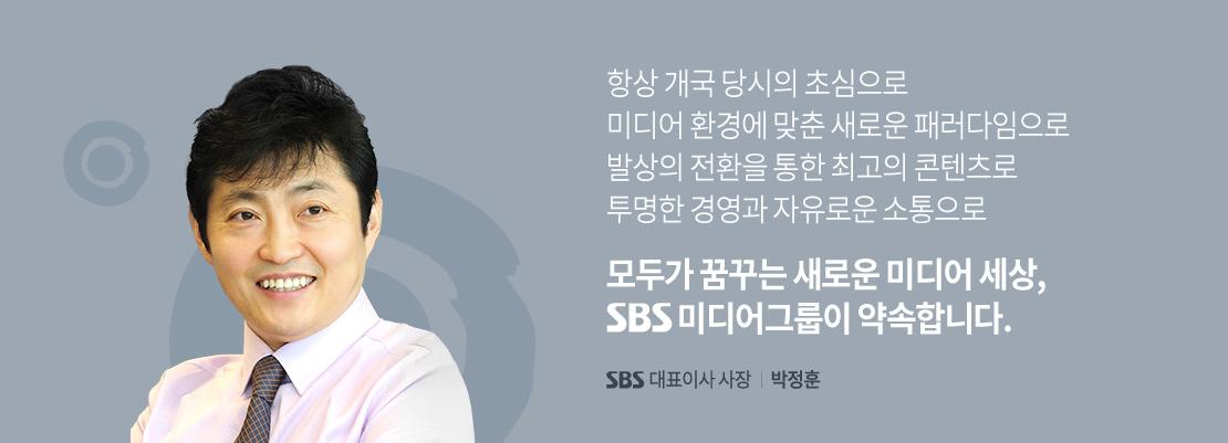 항상 개국당시의 초심으로 미디어 환경에 맞춘 새로운 패러다임으로 발상의 전환을 통한 최고의 콘텐츠로 투명한 경영과 자유로운 소통으로, 모두가 꿈꾸는 미디어 세상, SBS 미디어 그룹이 약속합니다. SBS 대표이사사장 박정훈